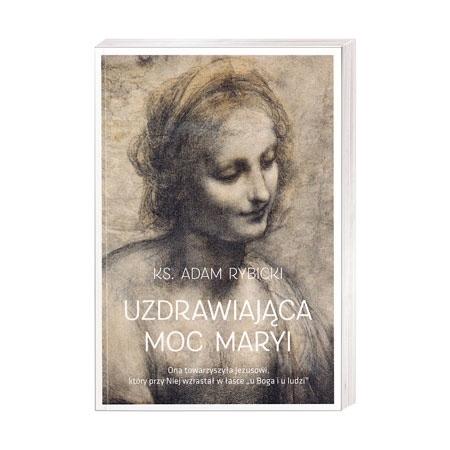 Uzdrawiająca moc Maryi - Ks. Adam Rybicki : Książka