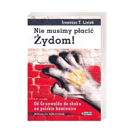 Nie musimy płacić Żydom! Od Grunwaldu do skoku na polskie kamienice - Ireneusz T. Lisiak
