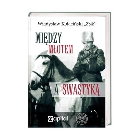 """Między młotem a swastyką - Władysław Kołaciński """"Żbik"""" : Wspomnienia"""