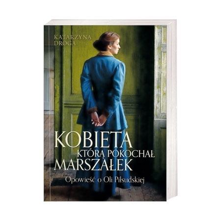 Kobieta, którą pokochał marszałek. Opowieść o Oli Piłsudskiej - Katarzyna Droga : Książka