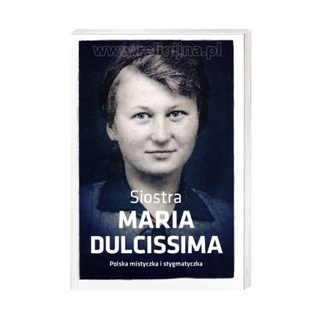Siostra Maria Dulcissima. Polska mistyczka i stygmatyczka - Dorota Mazur : Książka