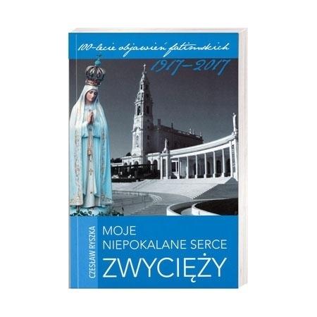 Moje Niepokalane serce zwycięży - Czesław Ryszka : 100-lecie objawień fatimskich