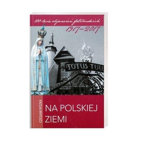 Na polskiej ziemi - Czesław Ryszka : 100-lecie objawień fatimskich