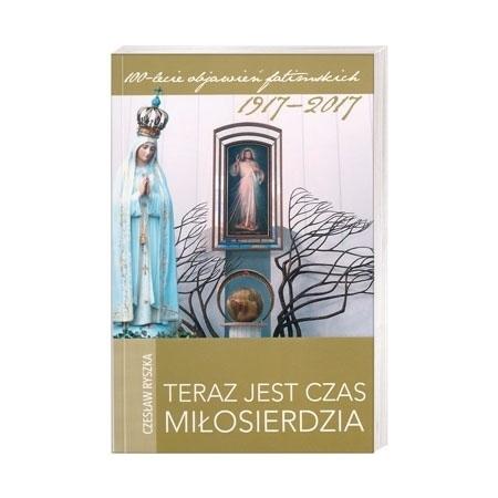 Teraz jest czas miłosierdzia - Czesław Ryszka : 100-lecie objawień fatimskich