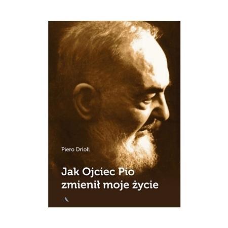 Jak Ojciec Pio zmienił moje życie - Piero Drioli : Książka
