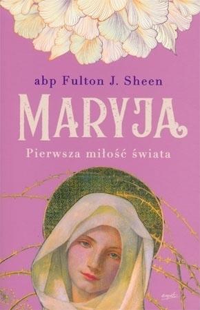 Maryja. Pierwsza miłość świata - abp Fulton J. Sheen : Poradnik duchowy