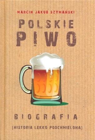 Polskie piwo. Biografia. Historia lekko podchmielona - Marcin Jakub Szymański : Książka
