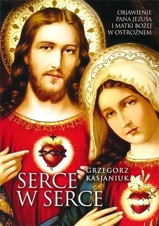 Serce w serce. Objawienie Pana Jezusa i Matki Bożej w Ostrożnem - Grzegorz Kasjaniuk : Książka