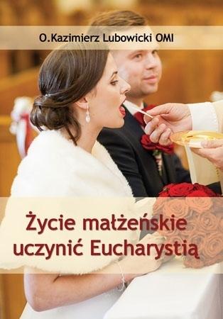 Życie małżeńskie uczynić Eucharystią - o. Kazimierz Lubowicki : Książka