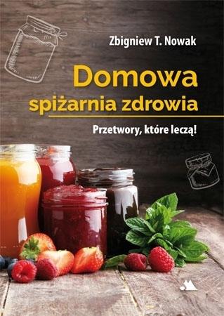 Domowa spiżarnia zdrowia - Zbigniew T. Nowak : Przetwory, które leczą