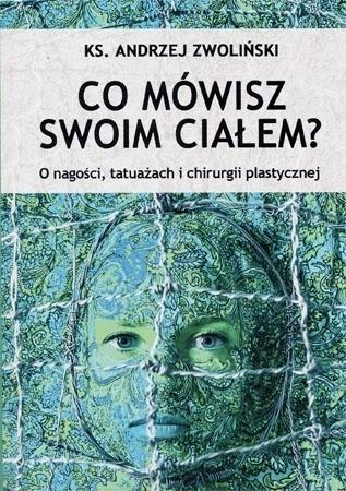 Co mówisz swoim ciałem? O nagości, tatuażach i chirurgii plastycznej - ks. Andrzej Zwoliński : Poradnik