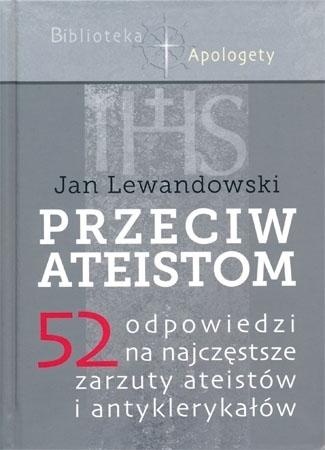 Przeciw ateistom. 52 odpowiedzi na najczęstsze zarzuty ateistów i antyklerykałów - Jan Lewandowski : Poradnik apologetyczny