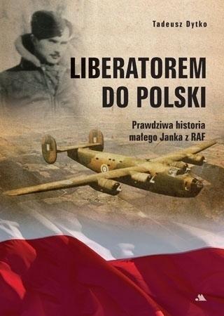 Liberatorem do Polski. Prawdziwa historia Janka z RAF - Tadeusz Dytko : Biografie