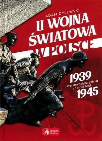 II wojna światowa w Polsce. 1939-1945 pięć dramatycznych lat z historii Polski - Adam Dylewski