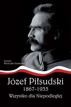 Józef Piłsudski 1867-1935. Wszystko dla Niepodległej : Joanna Wieliczka-Szarkowa : Biografia