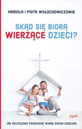 Skąd się biorą wierzące dzieci? Jak skutecznie przekazać wiarę swoim dzieciom? - Mariola Wołochowicz, Piotr Wołochowicz