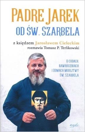 Padre Jarek od św. Szarbela. Z księdzem Jarosławem Cieleckim rozmawia Tomasz P. Terlikowski - ks. Jarosław Cielecki, Tomasz P. Terlikowski