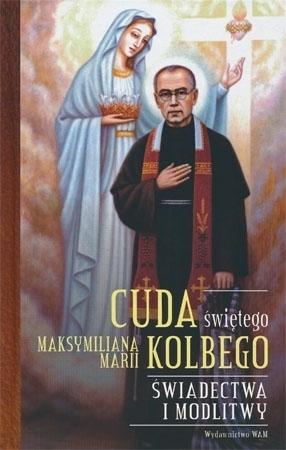 Cuda świętego Maksymiliana Marii Kolbego. Świadectwa i modlitwy - oprac. Katarzyna Pytlarz