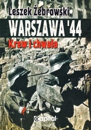 Warszawa '44. Krew i chwała -  Leszek Żebrowski : Powstanie warszawskie