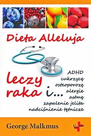 Dieta Alleluja leczy raka i... - George Malkmus : Poradnik