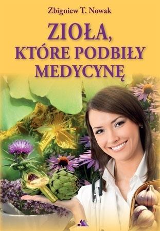 Zioła, które podbiły medycynę - Zbigniew T. Nowak : Poradnik ziołowy