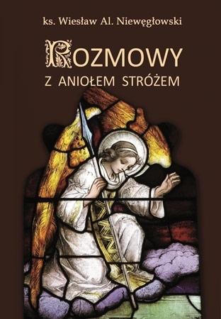 Rozmowy z Aniołem Stróżem : Świadectwa - ks. Wiesław Al. Niewęgłowski