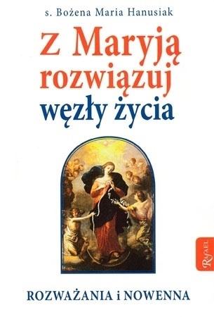 Z Maryją rozwiązuj węzły życia. Rozważania i nowenny : Modlkitewnik - s. Bożena Maria Hanasiuk