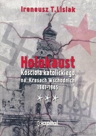 Holokaust Kościoła katolickiego na Kresach Wschodnich 1941-1945 - Ireneusz T. Lisiak