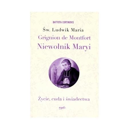Św. Ludwik Maria Grignion De Montfort. Niewolnik Maryi. Życie, cuda i świadectwa - o. Battista Cortinovis SMM