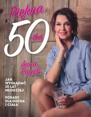 Piękna pięćdziesiątka. Jak wyglądać 10 lat młodziej. Porady dla ducha i ciała - Anna Popek