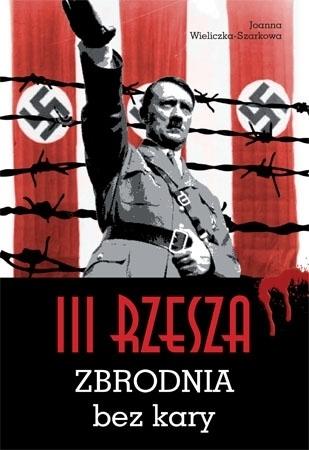 III Rzesza. Zbrodnia bez kary - Joanna Wieliczka-Szarkowa : II wojna światowa