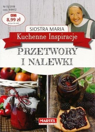 Przetwory i nalewki. Kuchenne inspiracje Siostry Marii : Poradnik kulinarny