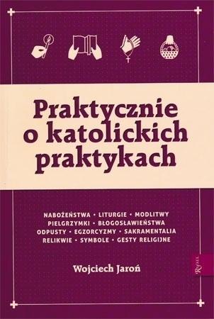Praktycznie o katolickich praktykach - Wojciech Jaroń : Poradnik duchowy