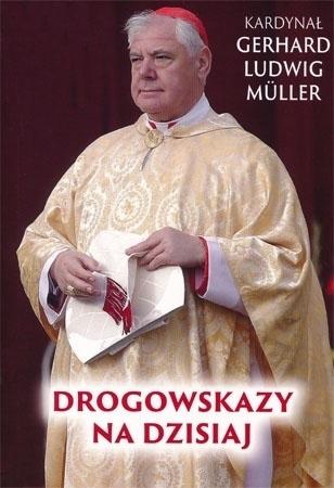 Drogowskazy na dzisiaj - kard. G. L. Muller : Poradnik duchowy