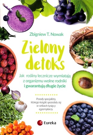 Zielony detoks. Jak rośliny lecznicze wymiatają z organizmu wolne rodniki i gwarantują długie życie - Zbigniew T. Nowak : Poradnik zdrowotny