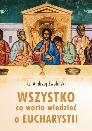 Wszystko co warto wiedzieć o Eucharystii - ks. Andrzej Zwoliński : Poradnik o Mszy Świętej
