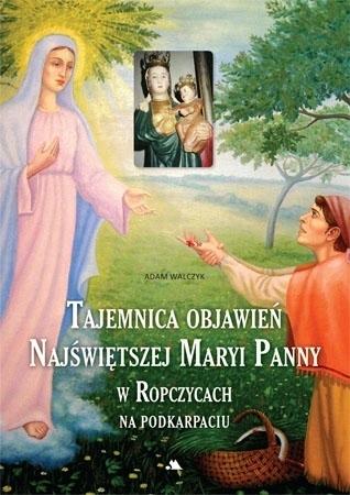Tajemnica objawień Najświętszej Maryi Panny w Ropczycach na Podkarpaciu - Adam Walczyk