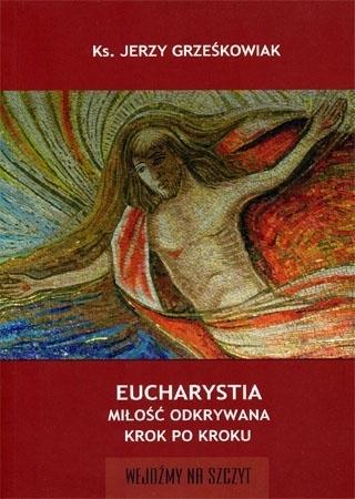 Eucharystia. Miłość odkrywana krok po kroku - ks. Jerzy Grześkowiak : Poradnik duchowy