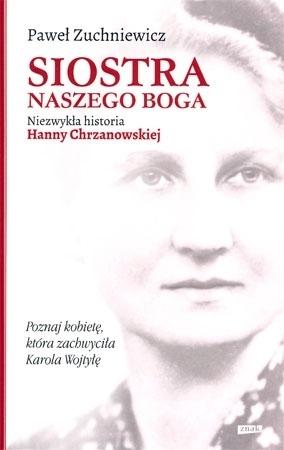 Siostra naszego Boga. Niezwykła historia Hanny Chrzanowskiej - Paweł Zuchniewicz : Biografie
