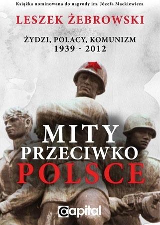 Mity przeciwko Polsce. Akt I. Żydzi, Polacy, Komunizm, 1939-2012 - Leszek Żebrowski