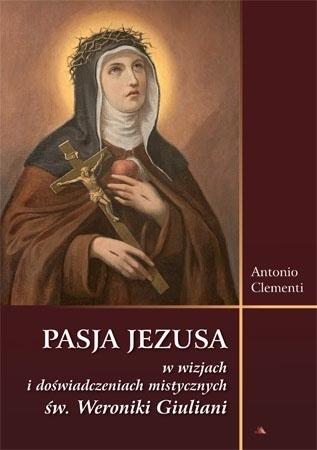 Pasja Jezusa w wizjach i doświadczeniach mistycznych św. Weroniki Giuliani - Antonio Clementi : Na Wielki Post