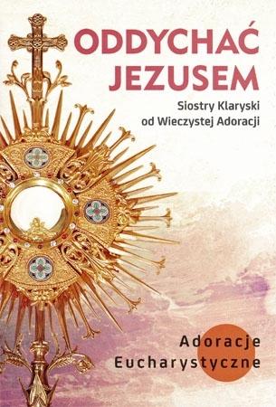 Oddychać Jezusem. Adoracje Eucharystyczne : Przewodnik duchowy