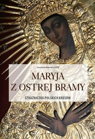 Maryja z ostrej bramy. Strażniczka polskich kresów. Album - Ks. Jarosław Wąsowicz SDB