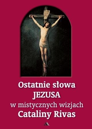 Ostatnie słowa Jezusa w mistycznych wizjach Cataliny Rivas : Poradnik duchowy