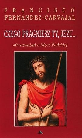 Czego pragniesz Ty, Jezu... 40 rozważań o męce pańskiej - Francisco Fernandez-Carvajal : Modlitewnik