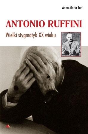 Antonio Ruffini. Wielki stygmatyk XX wieku -  Anna Maria Turi : Mistycy i stygmatycy