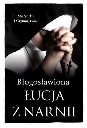 Błogosławiona Łucja z Narnii. Mistyczka i stygmatyczka - Barbara Nowak : Mistycy i stygmatycy