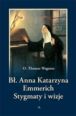 Bł. Anna Katarzyna Emmerich. Stygmaty i wizje - O. Thomas Wegener : Biografie świętych i błogosławionych