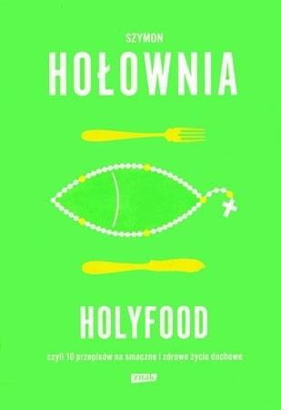 Holyfood czyli 10 przepisów na smaczne i zdrowe życie duchowe - Szymon Hołownia : Poradnik duchowy