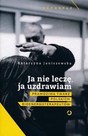 Ja nie leczę, ja uzdrawiam. Prawdziwa twarz polskich bioenergoterapeutów - Katarzyna Janiszewska